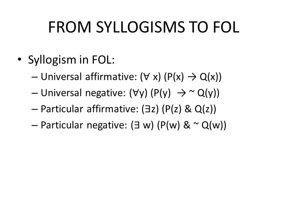 FROM SYLLOGISMS TO FOL Syllogism in FOL: – Universal affirmative: ( ∀ x) (P(x) → Q(x)) – Universal negative: ( ∀ y) (P(y) → ~ Q(y)) – Particular affir