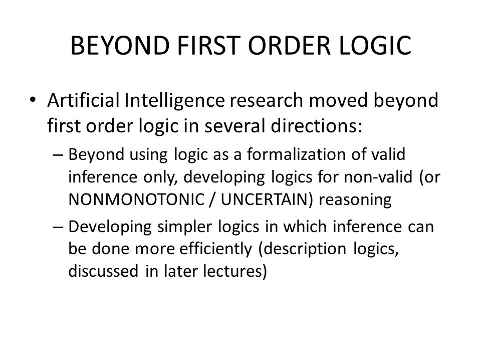 BEYOND FIRST ORDER LOGIC Artificial Intelligence research moved beyond first order logic in several directions: – Beyond using logic as a formalizatio