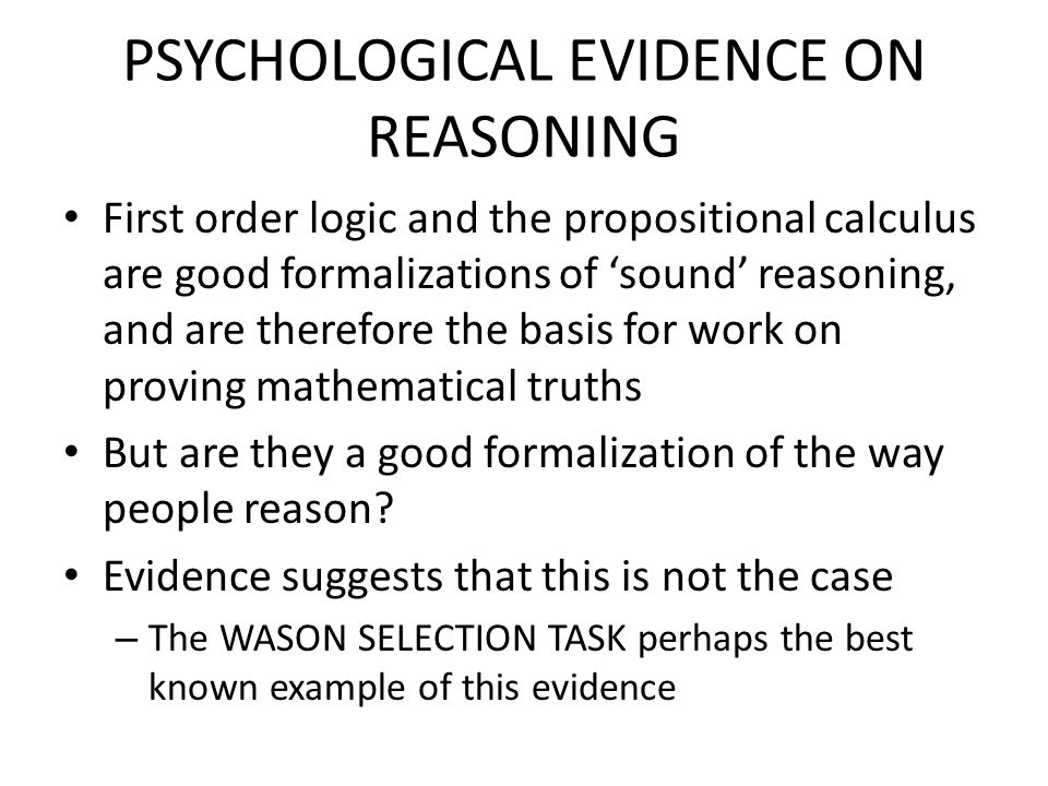 PSYCHOLOGICAL EVIDENCE ON REASONING First order logic and the propositional calculus are good formalizations of 'sound' reasoning, and are therefore t