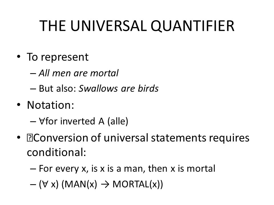 THE UNIVERSAL QUANTIFIER To represent – All men are mortal – But also: Swallows are birds Notation: – ∀ for inverted A (alle) Conversion of universal