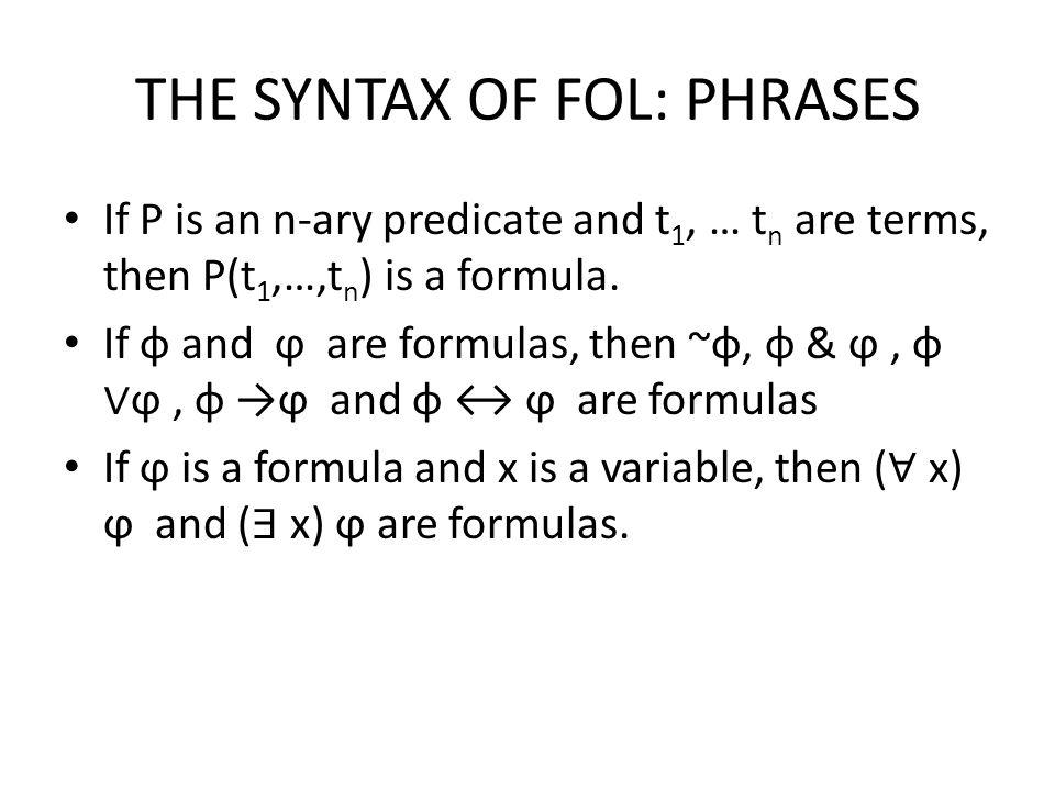 FROM SYLLOGISMS TO FOL Syllogism in FOL: – Universal affirmative: ( ∀ x) (P(x) → Q(x)) – Universal negative: ( ∀ y) (P(y) → ~ Q(y)) – Particular affirmative: ( ∃ z) (P(z) & Q(z)) – Particular negative: ( ∃ w) (P(w) & ~ Q(w))
