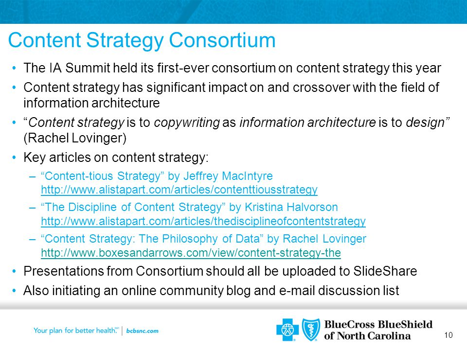 10 Content Strategy Consortium The IA Summit held its first-ever consortium on content strategy this year Content strategy has significant impact on and crossover with the field of information architecture Content strategy is to copywriting as information architecture is to design (Rachel Lovinger) Key articles on content strategy: – Content-tious Strategy by Jeffrey MacIntyre http://www.alistapart.com/articles/contenttiousstrategy – The Discipline of Content Strategy by Kristina Halvorson http://www.alistapart.com/articles/thedisciplineofcontentstrategy – Content Strategy: The Philosophy of Data by Rachel Lovinger http://www.boxesandarrows.com/view/content-strategy-the http://www.boxesandarrows.com/view/content-strategy-the Presentations from Consortium should all be uploaded to SlideShare Also initiating an online community blog and e-mail discussion list