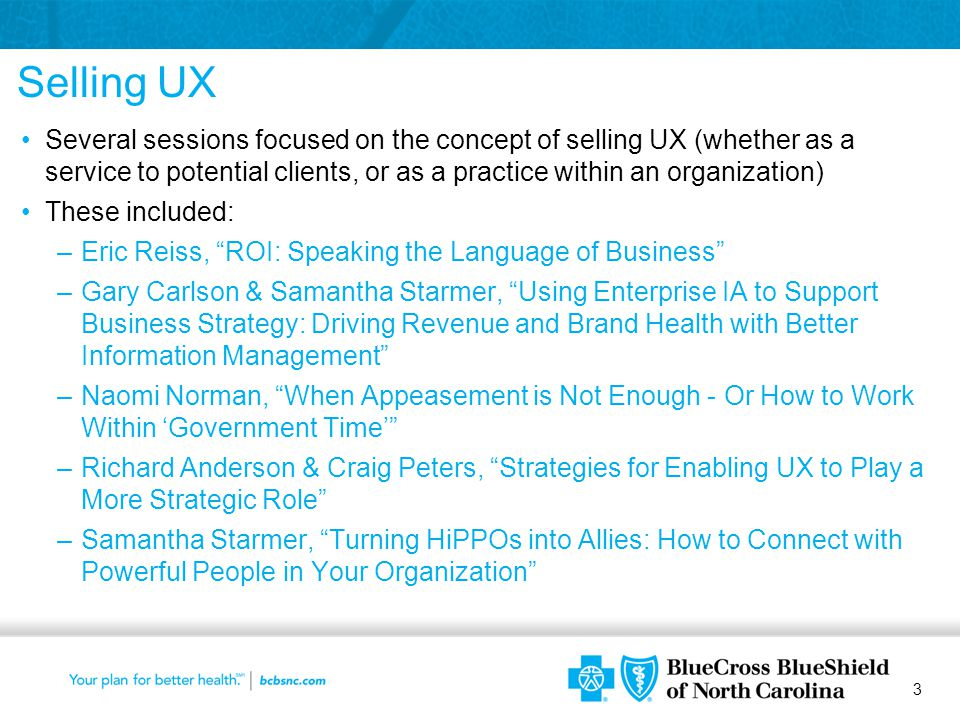 3 Selling UX Several sessions focused on the concept of selling UX (whether as a service to potential clients, or as a practice within an organization) These included: –Eric Reiss, ROI: Speaking the Language of Business –Gary Carlson & Samantha Starmer, Using Enterprise IA to Support Business Strategy: Driving Revenue and Brand Health with Better Information Management –Naomi Norman, When Appeasement is Not Enough - Or How to Work Within 'Government Time' –Richard Anderson & Craig Peters, Strategies for Enabling UX to Play a More Strategic Role –Samantha Starmer, Turning HiPPOs into Allies: How to Connect with Powerful People in Your Organization