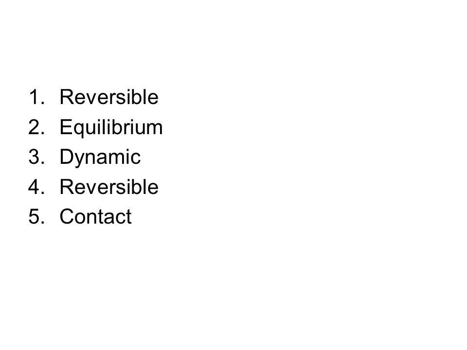 1.Reversible 2.Equilibrium 3.Dynamic 4.Reversible 5.Contact