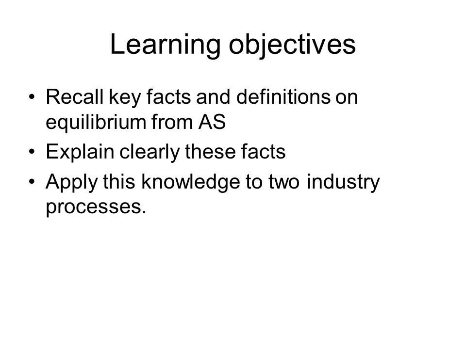 Learning objectives Recall key facts and definitions on equilibrium from AS Explain clearly these facts Apply this knowledge to two industry processes