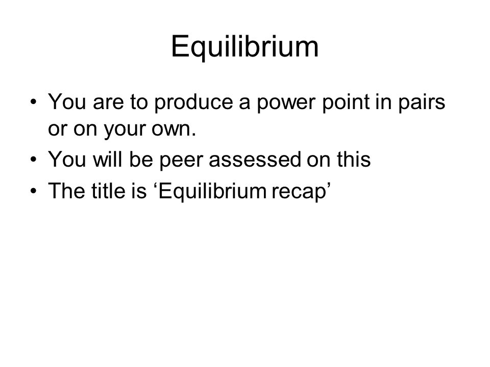Equilibrium You are to produce a power point in pairs or on your own. You will be peer assessed on this The title is 'Equilibrium recap'