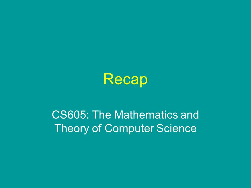 Recap CS605: The Mathematics and Theory of Computer Science