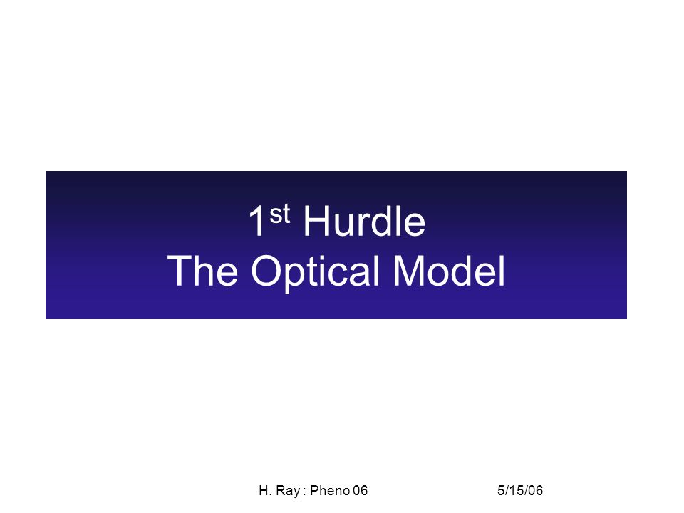 5/15/06H. Ray : Pheno 06 1 st Hurdle The Optical Model