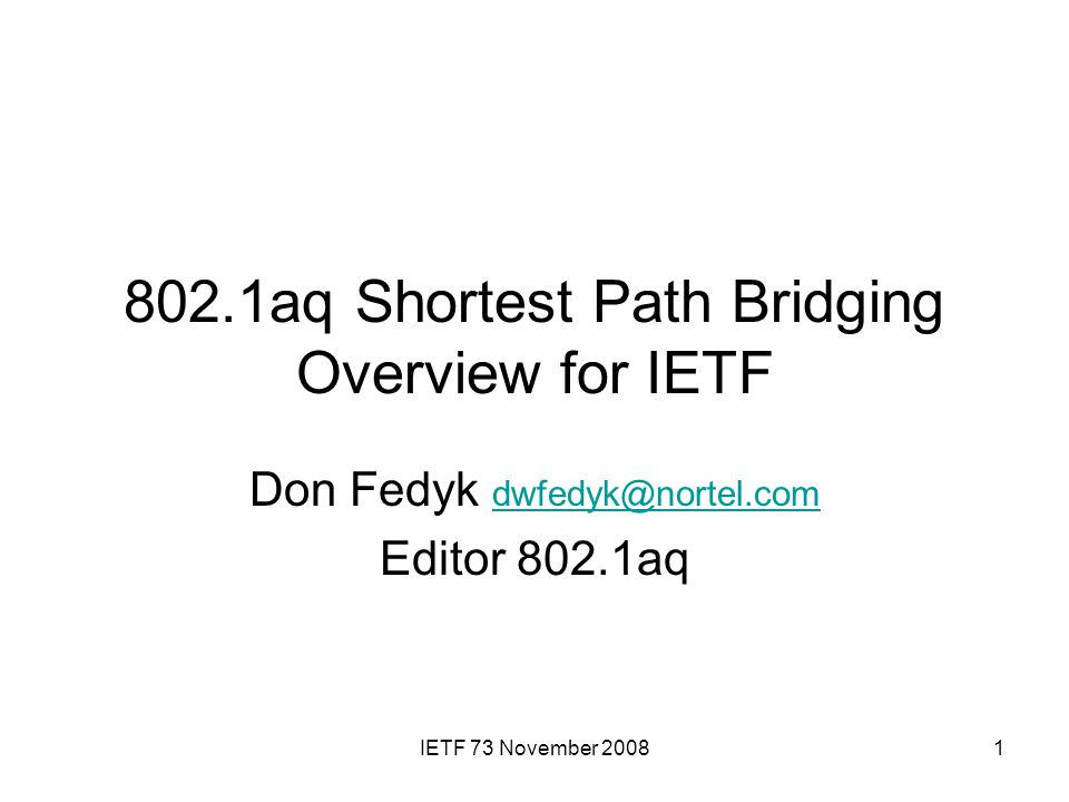 IETF 73 November 20081 802.1aq Shortest Path Bridging Overview for IETF Don Fedyk dwfedyk@nortel.com dwfedyk@nortel.com Editor 802.1aq