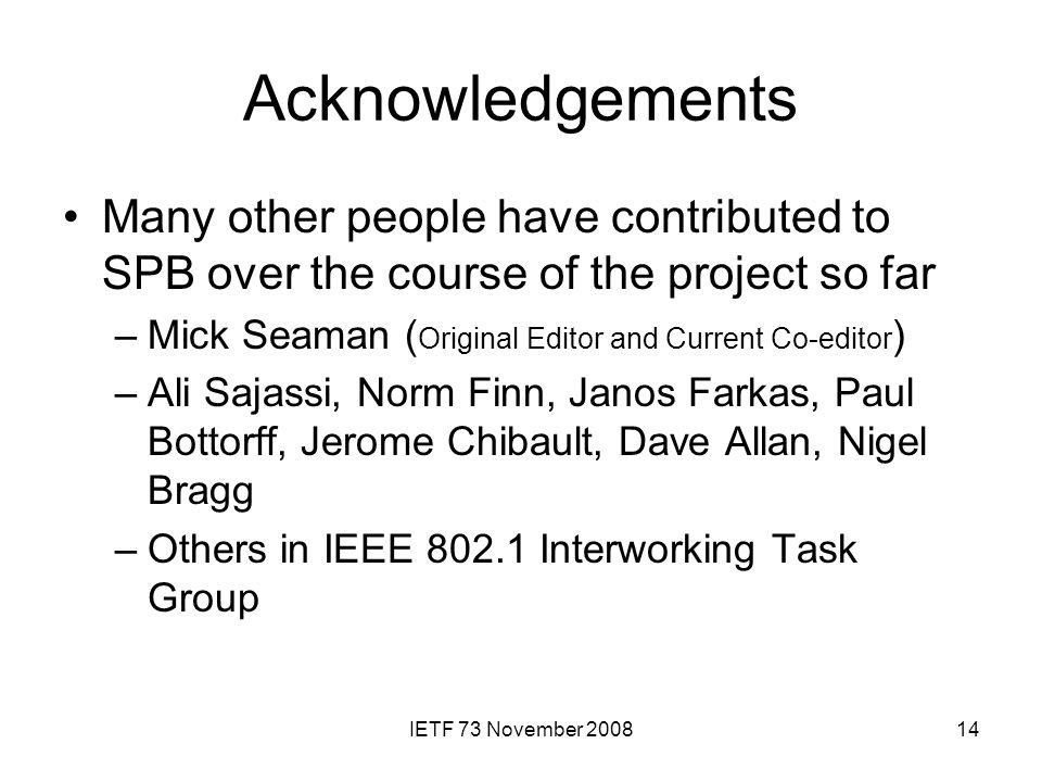 IETF 73 November 200814 Acknowledgements Many other people have contributed to SPB over the course of the project so far –Mick Seaman ( Original Editor and Current Co-editor ) –Ali Sajassi, Norm Finn, Janos Farkas, Paul Bottorff, Jerome Chibault, Dave Allan, Nigel Bragg –Others in IEEE 802.1 Interworking Task Group