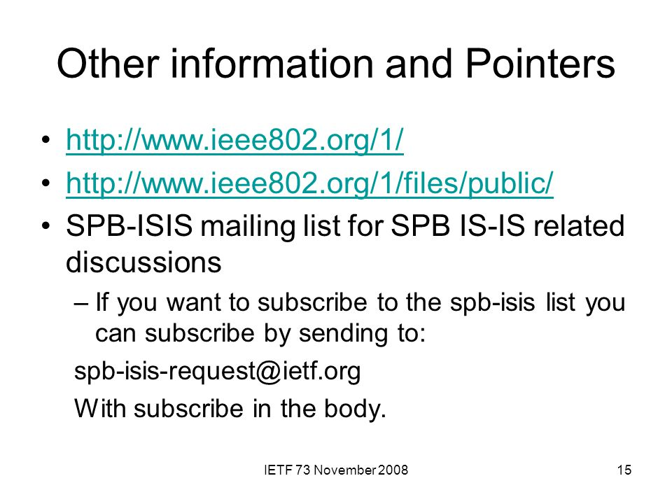 IETF 73 November 200815 Other information and Pointers http://www.ieee802.org/1/ http://www.ieee802.org/1/files/public/ SPB-ISIS mailing list for SPB IS-IS related discussions –If you want to subscribe to the spb-isis list you can subscribe by sending to: spb-isis-request@ietf.org With subscribe in the body.