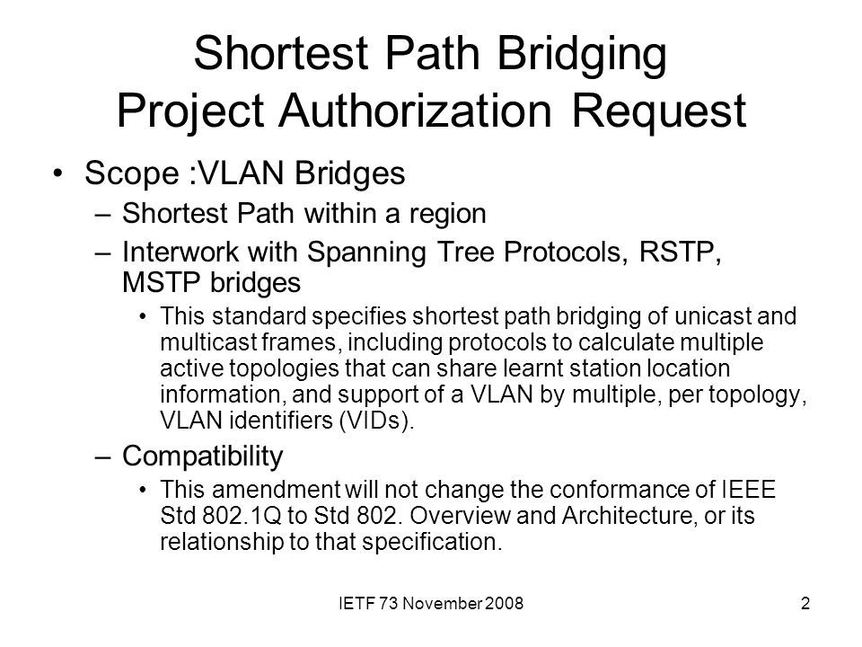 IETF 73 November 20082 Shortest Path Bridging Project Authorization Request Scope :VLAN Bridges –Shortest Path within a region –Interwork with Spanning Tree Protocols, RSTP, MSTP bridges This standard specifies shortest path bridging of unicast and multicast frames, including protocols to calculate multiple active topologies that can share learnt station location information, and support of a VLAN by multiple, per topology, VLAN identifiers (VIDs).
