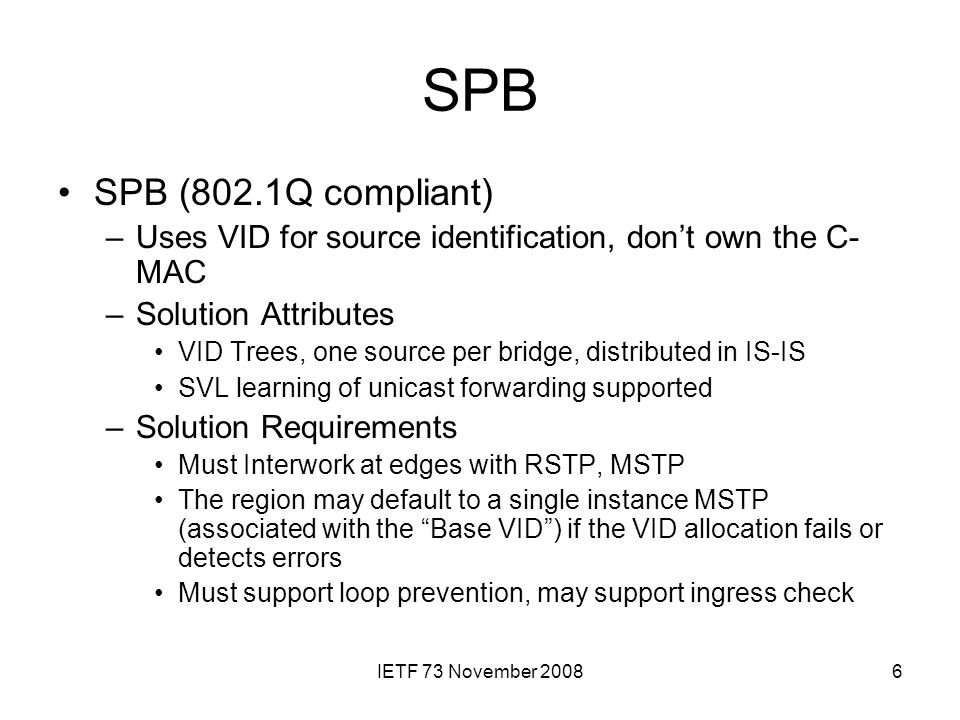 IETF 73 November 20086 SPB SPB (802.1Q compliant) –Uses VID for source identification, don't own the C- MAC –Solution Attributes VID Trees, one source