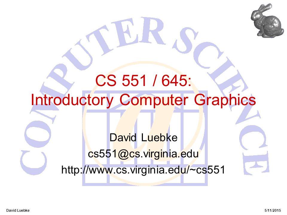 David Luebke5/11/2015 CS 551 / 645: Introductory Computer Graphics David Luebke cs551@cs.virginia.edu http://www.cs.virginia.edu/~cs551