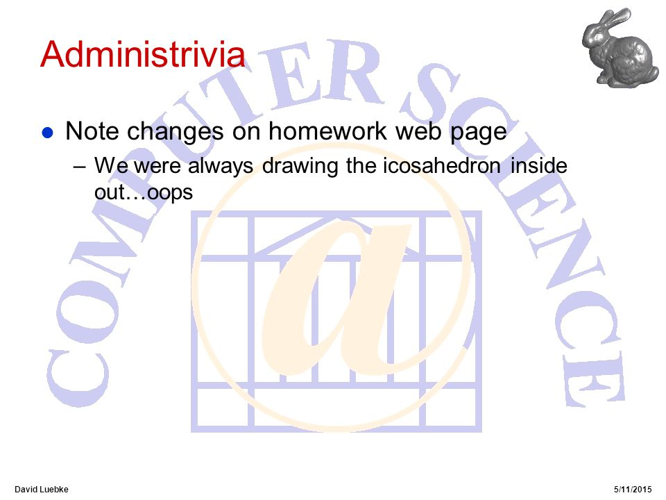David Luebke5/11/2015 Administrivia l Note changes on homework web page –We were always drawing the icosahedron inside out…oops
