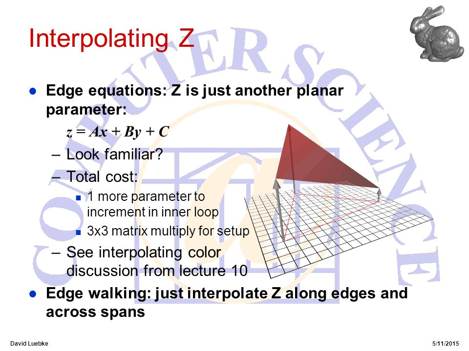 David Luebke5/11/2015 Interpolating Z l Edge equations: Z is just another planar parameter: z = Ax + By + C –Look familiar.