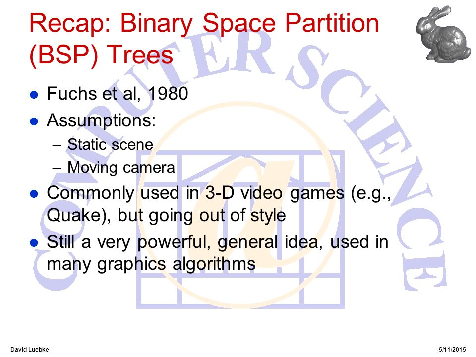 David Luebke5/11/2015 Recap: Binary Space Partition (BSP) Trees l Fuchs et al, 1980 l Assumptions: –Static scene –Moving camera l Commonly used in 3-D video games (e.g., Quake), but going out of style l Still a very powerful, general idea, used in many graphics algorithms