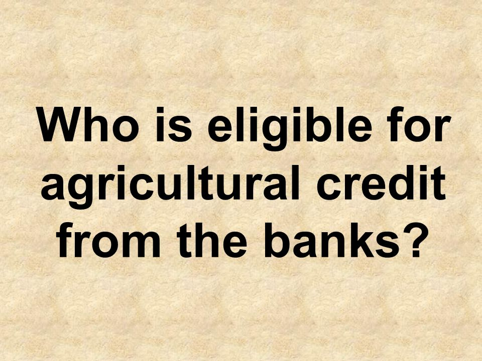 Any individual (farmers/livestock farmers, fishermen, fish farmers), corporate firms, cooperative societies/self help groups under- taking livestock related activities, fish catching/ processing /packing companies and fish exporters having sufficient knowledge and relevant experience are eligible to draw agricultural credit from banks.