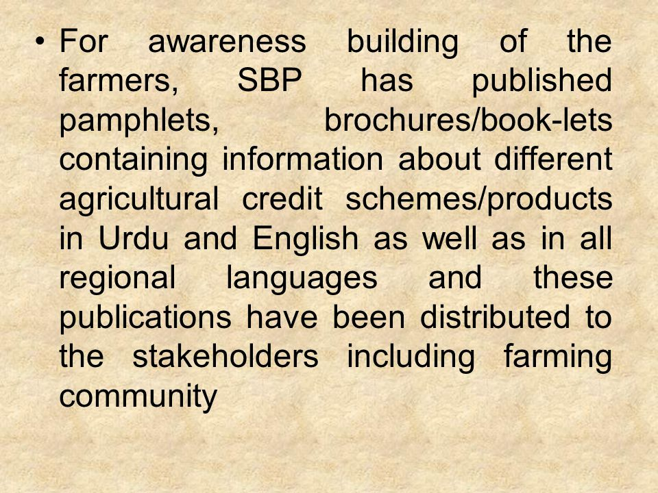 Besides, SBP has been arranging special outreach training programs since 2003 in different cities of Pakistan for the banks, Agriculturists, Nazims, Chambers of Agriculture and representatives of Farmers' Associations.