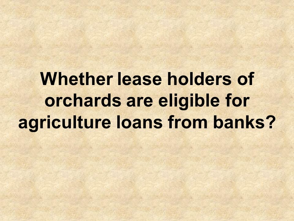 Yes, lease holders of Orchards are also eligible to avail loan under Agricultural Credit Scheme.