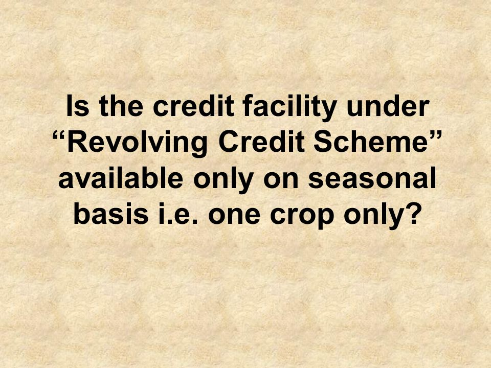 The credit limits under Revolving Credit Scheme are available to the farmers for full one year i.e.
