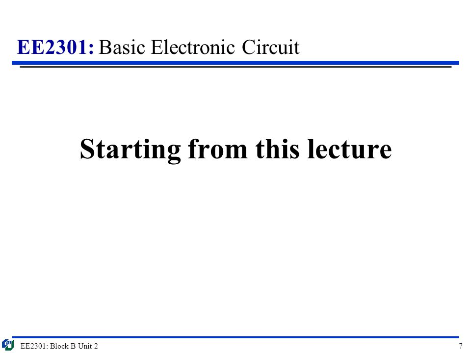 EE2301: Basic Electronic Circuit Starting from this lecture EE2301: Block B Unit 27