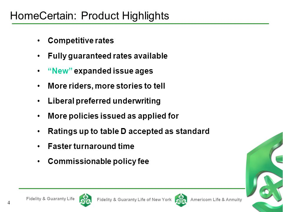 Fidelity & Guaranty Life Fidelity & Guaranty Life of New YorkAmericom Life & Annuity 4 Competitive rates Fully guaranteed rates available New expanded issue ages More riders, more stories to tell Liberal preferred underwriting More policies issued as applied for Ratings up to table D accepted as standard Faster turnaround time Commissionable policy fee HomeCertain: Product Highlights