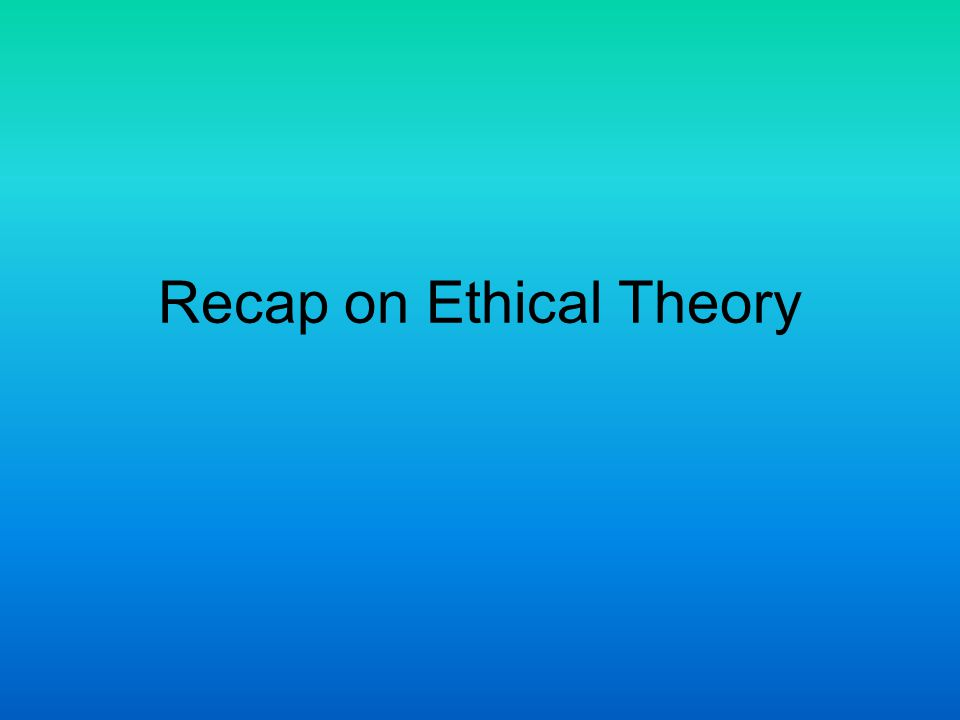 Recap on Ethical Theory