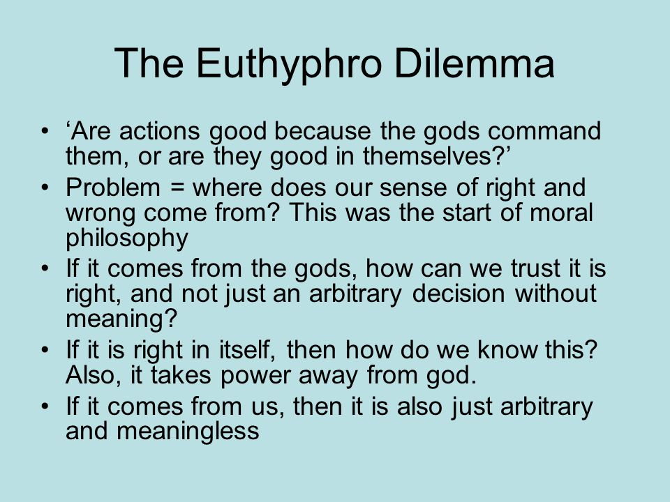The Euthyphro Dilemma 'Are actions good because the gods command them, or are they good in themselves?' Problem = where does our sense of right and wr