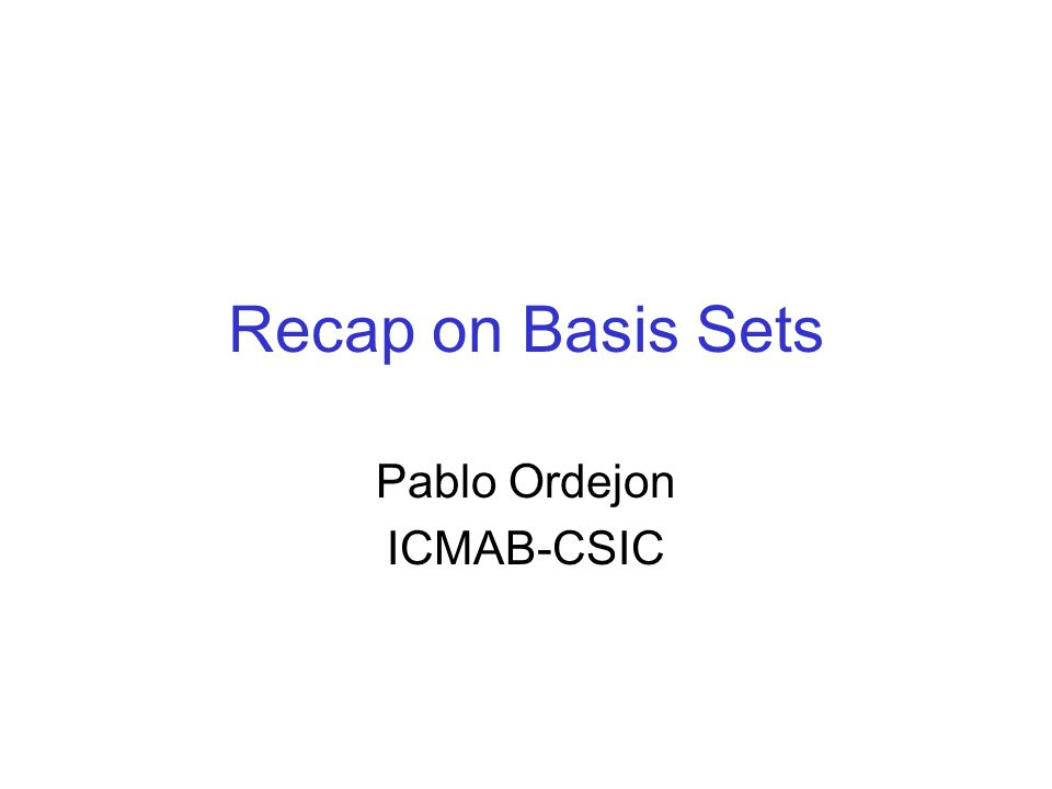 Recap on Basis Sets Pablo Ordejon ICMAB-CSIC