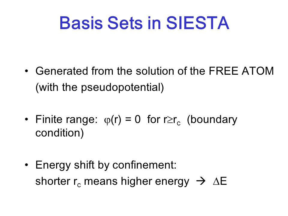 Basis Sets in SIESTA Generated from the solution of the FREE ATOM (with the pseudopotential) Finite range:  (r) = 0 for r  r c (boundary condition)