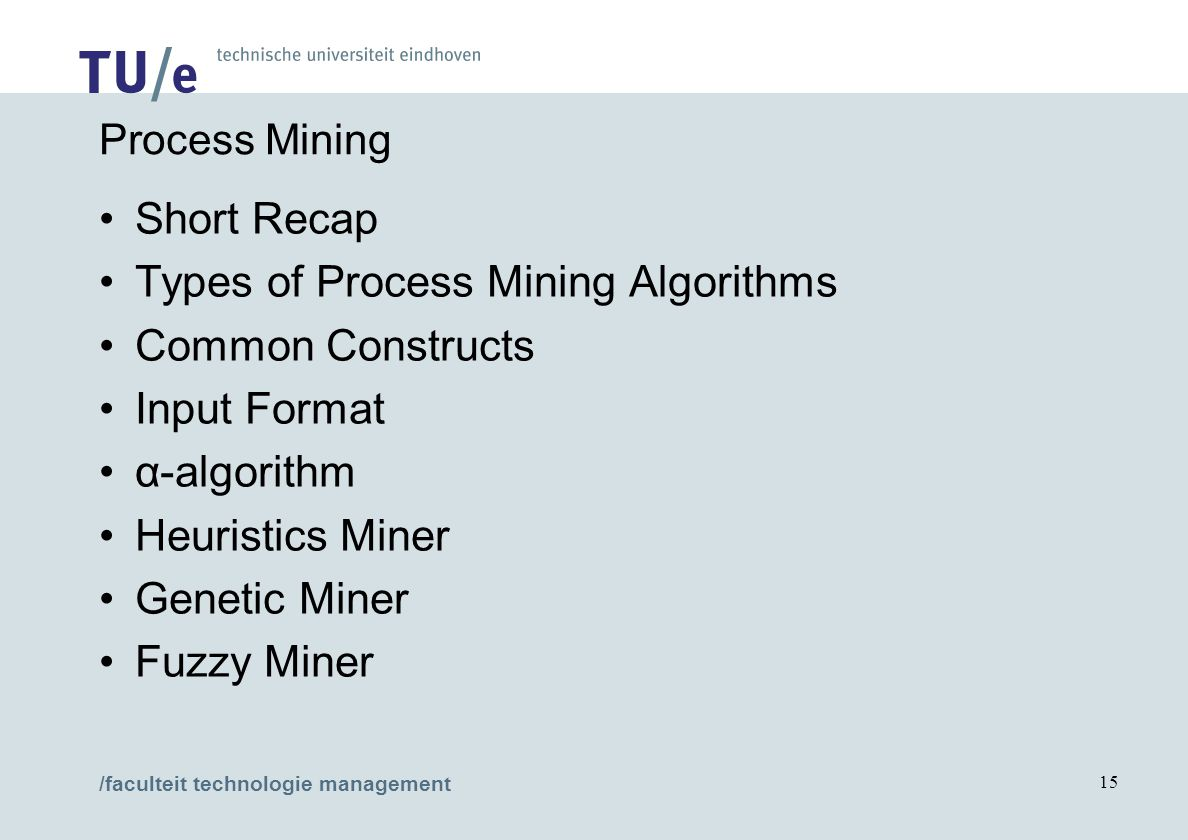 /faculteit technologie management 15 Process Mining Short Recap Types of Process Mining Algorithms Common Constructs Input Format α-algorithm Heuristics Miner Genetic Miner Fuzzy Miner