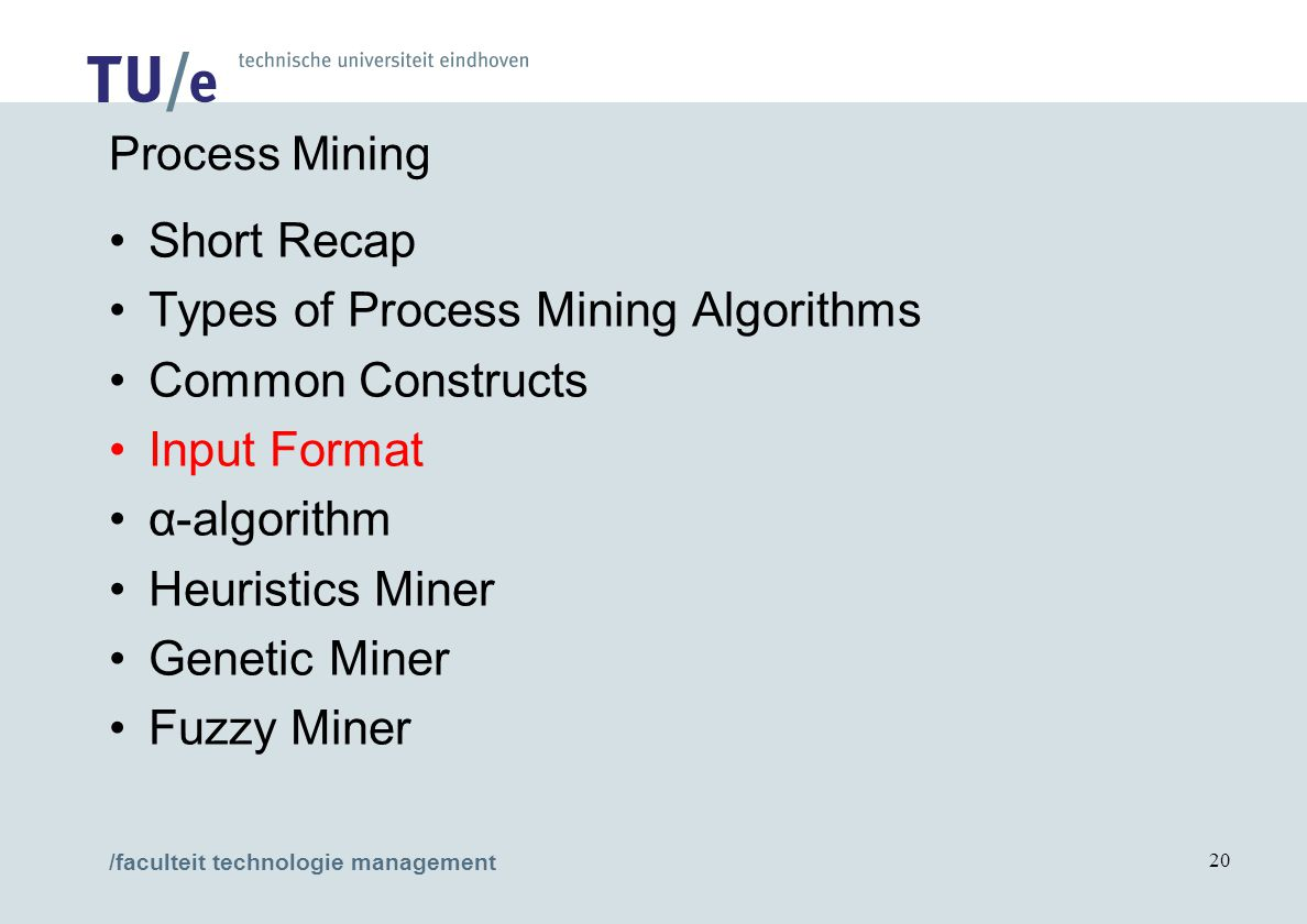 /faculteit technologie management 20 Process Mining Short Recap Types of Process Mining Algorithms Common Constructs Input Format α-algorithm Heuristics Miner Genetic Miner Fuzzy Miner