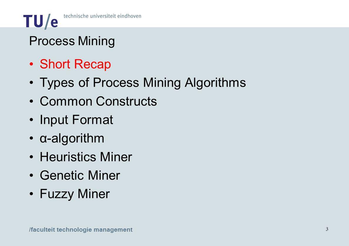 /faculteit technologie management 3 Process Mining Short Recap Types of Process Mining Algorithms Common Constructs Input Format α-algorithm Heuristic