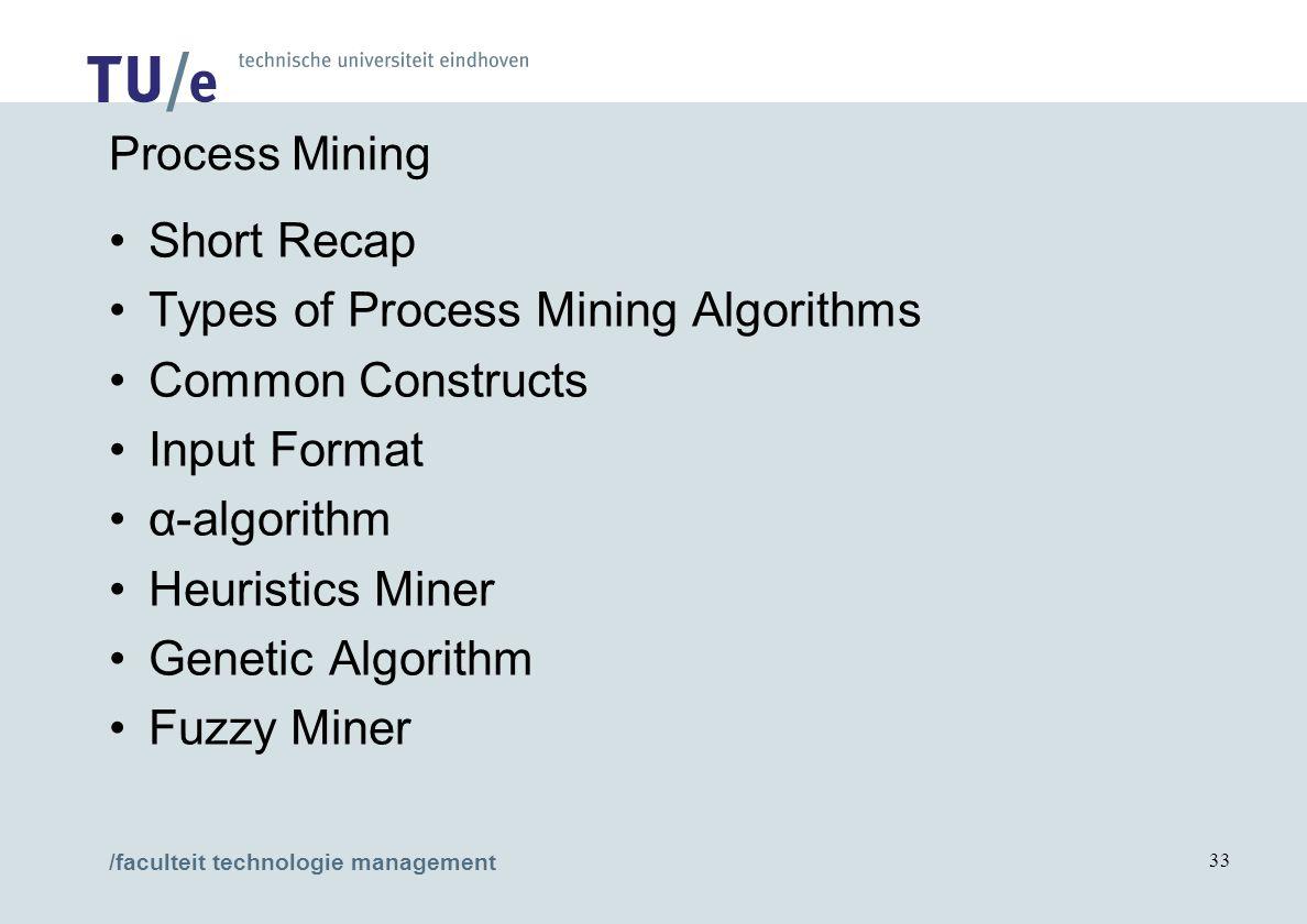 /faculteit technologie management 33 Process Mining Short Recap Types of Process Mining Algorithms Common Constructs Input Format α-algorithm Heuristics Miner Genetic Algorithm Fuzzy Miner