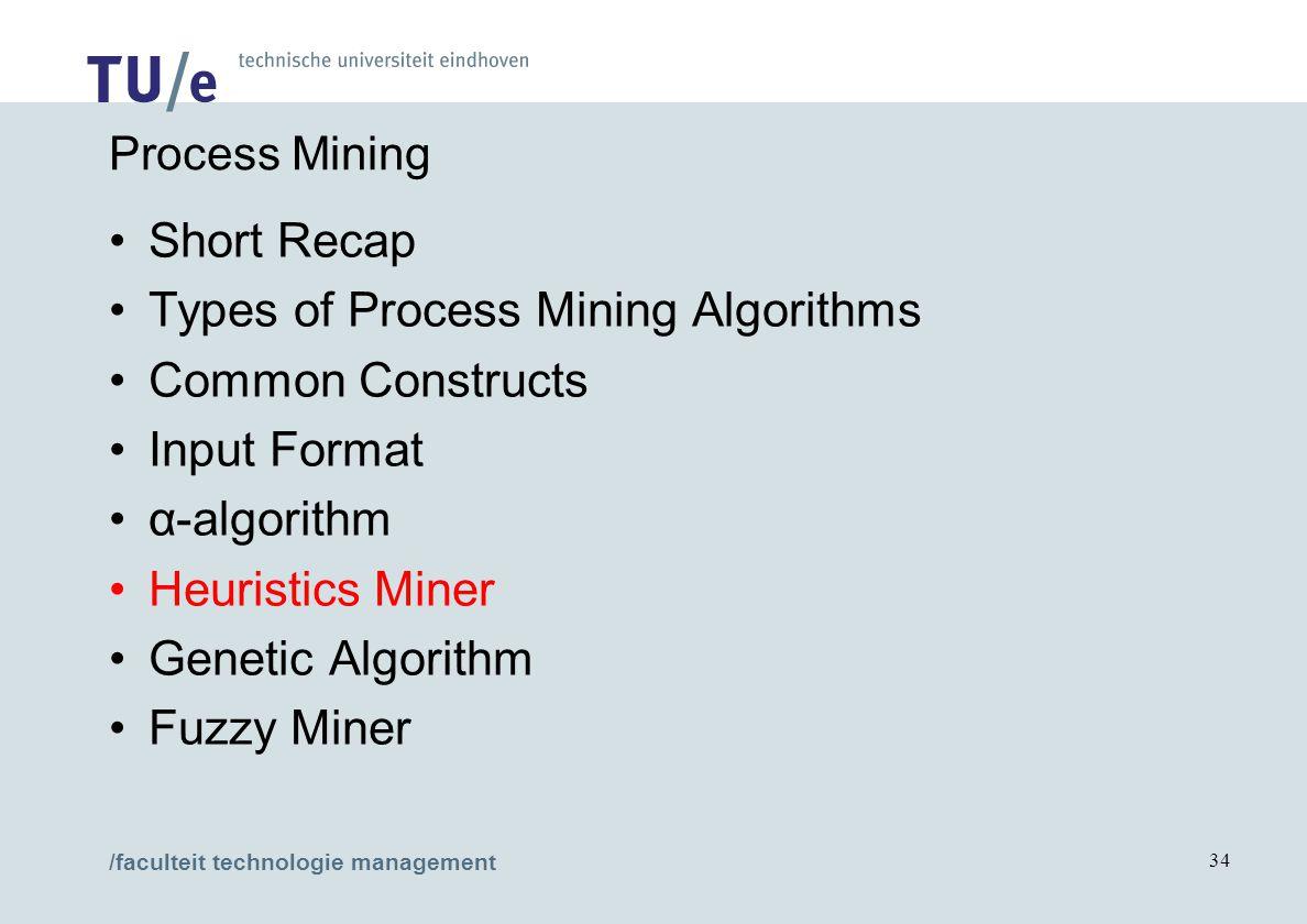 /faculteit technologie management 34 Process Mining Short Recap Types of Process Mining Algorithms Common Constructs Input Format α-algorithm Heuristi