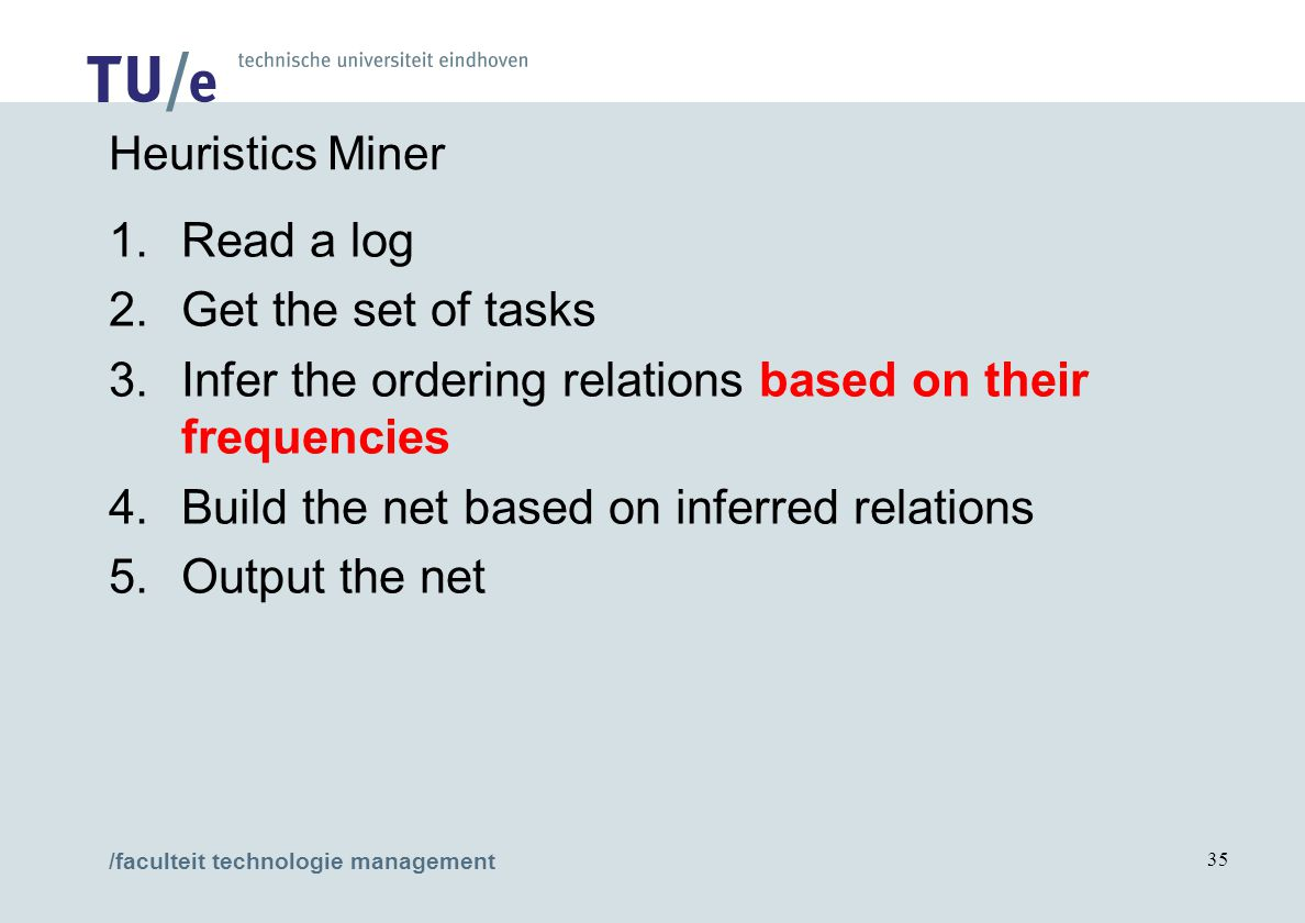 /faculteit technologie management 35 Heuristics Miner 1.Read a log 2.Get the set of tasks 3.Infer the ordering relations based on their frequencies 4.Build the net based on inferred relations 5.Output the net