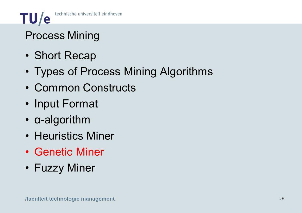 /faculteit technologie management 39 Process Mining Short Recap Types of Process Mining Algorithms Common Constructs Input Format α-algorithm Heuristi