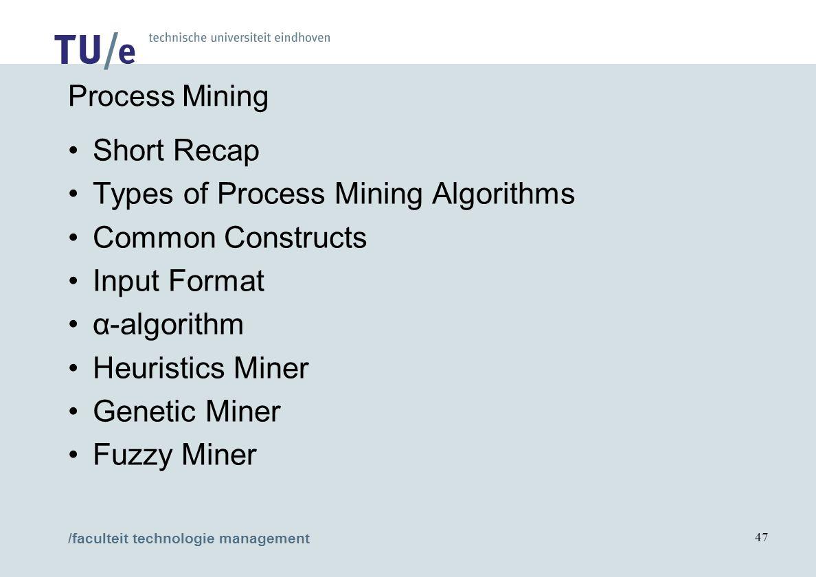 /faculteit technologie management 47 Process Mining Short Recap Types of Process Mining Algorithms Common Constructs Input Format α-algorithm Heuristi