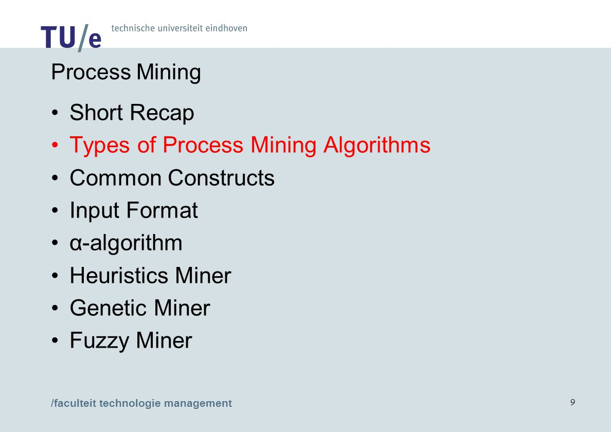 /faculteit technologie management 9 Process Mining Short Recap Types of Process Mining Algorithms Common Constructs Input Format α-algorithm Heuristics Miner Genetic Miner Fuzzy Miner