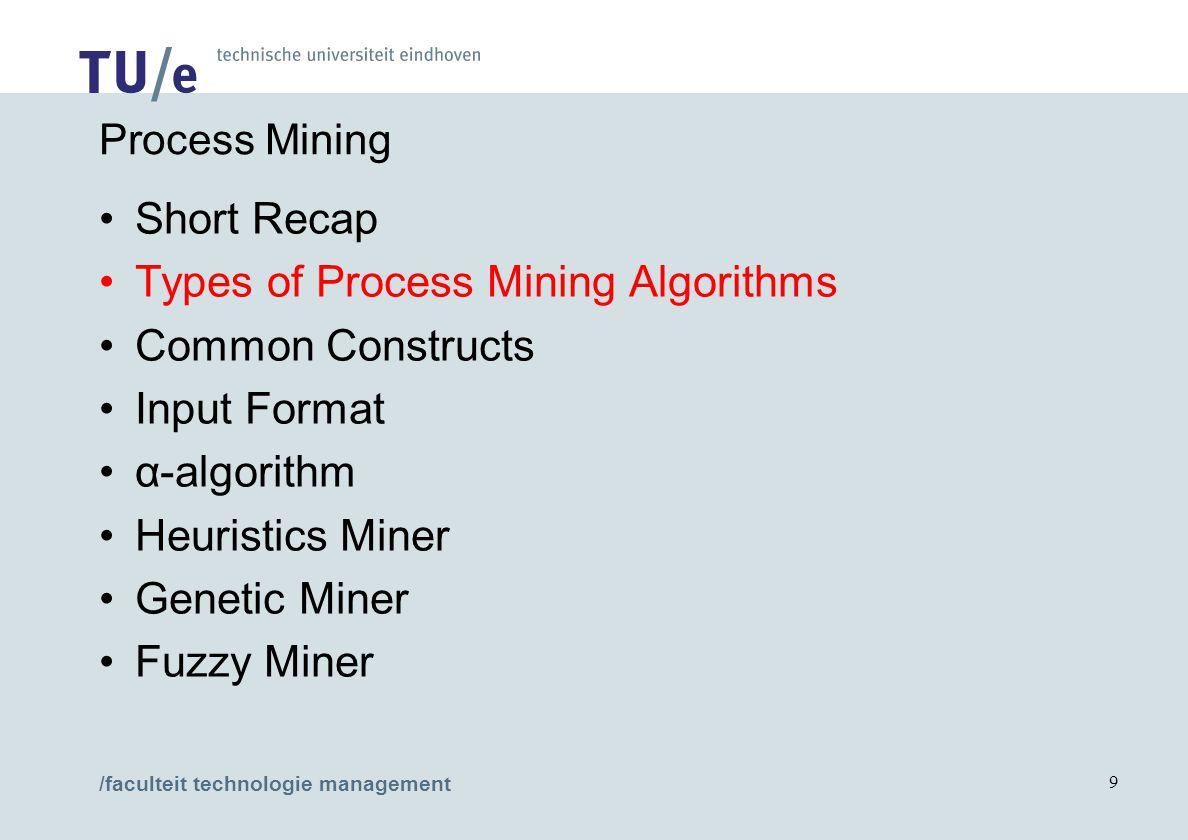 /faculteit technologie management 9 Process Mining Short Recap Types of Process Mining Algorithms Common Constructs Input Format α-algorithm Heuristic