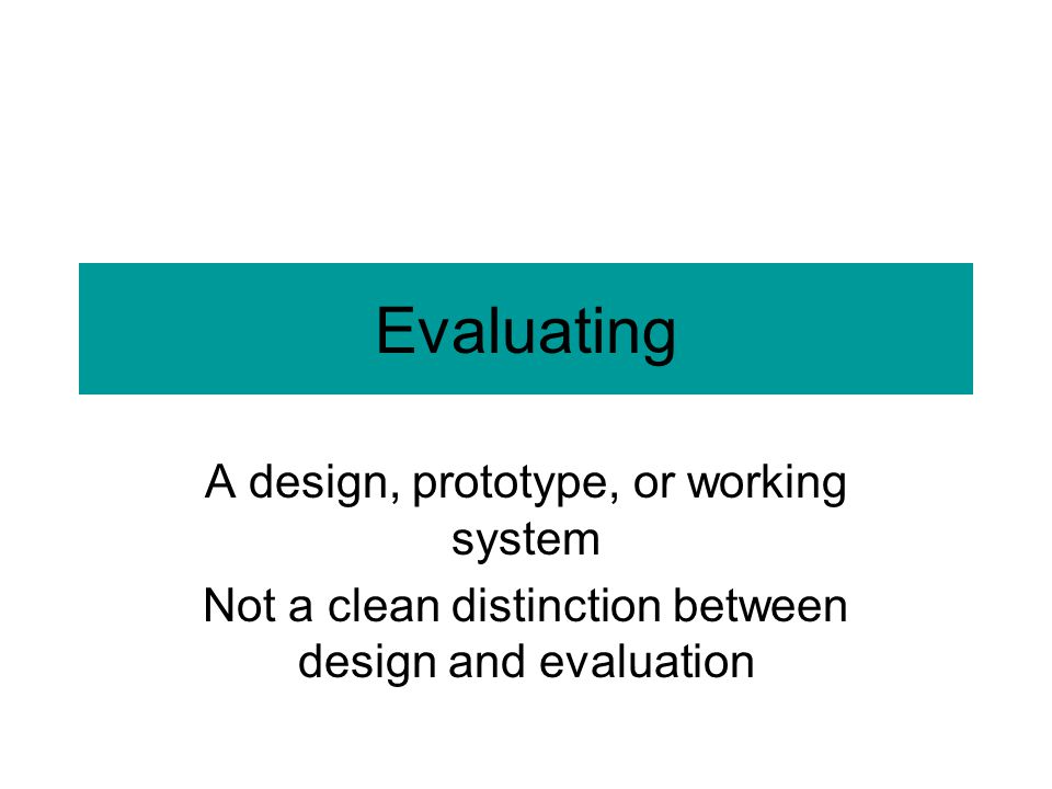 Evaluating A design, prototype, or working system Not a clean distinction between design and evaluation