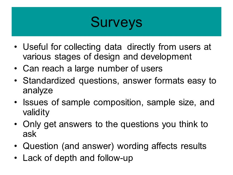 Surveys Useful for collecting data directly from users at various stages of design and development Can reach a large number of users Standardized questions, answer formats easy to analyze Issues of sample composition, sample size, and validity Only get answers to the questions you think to ask Question (and answer) wording affects results Lack of depth and follow-up