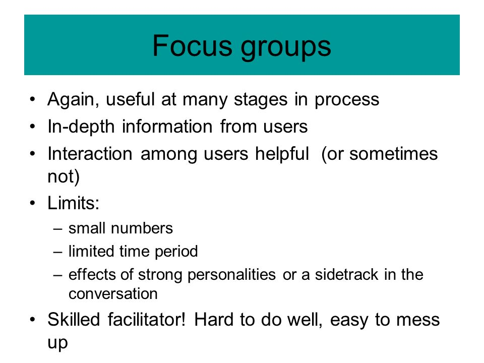 Focus groups Again, useful at many stages in process In-depth information from users Interaction among users helpful (or sometimes not) Limits: –small