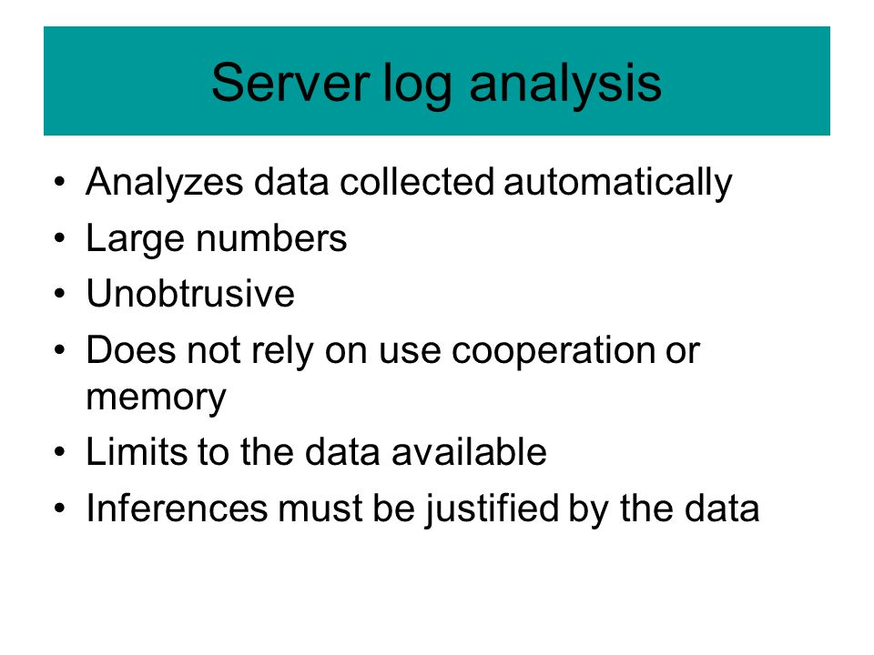 Server log analysis Analyzes data collected automatically Large numbers Unobtrusive Does not rely on use cooperation or memory Limits to the data avai