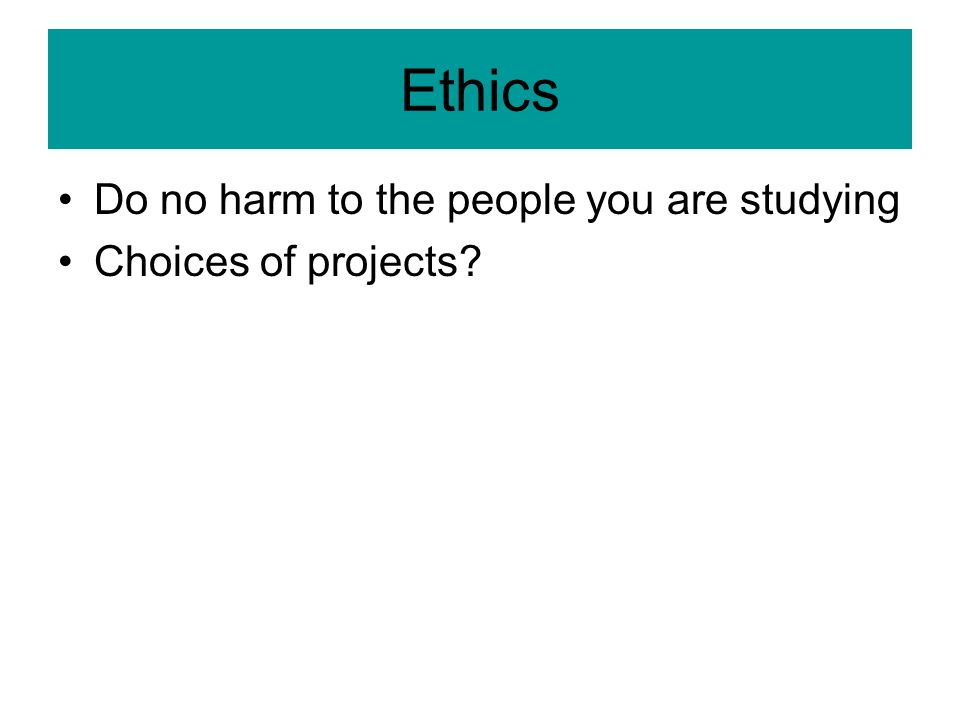 Ethics Do no harm to the people you are studying Choices of projects