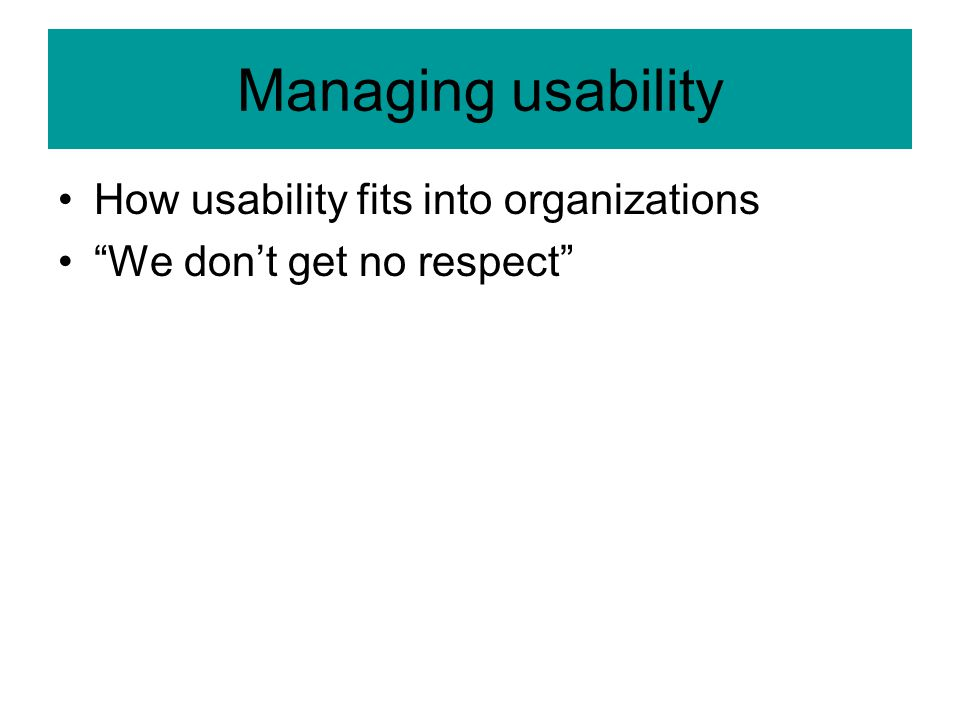 Managing usability How usability fits into organizations We don't get no respect