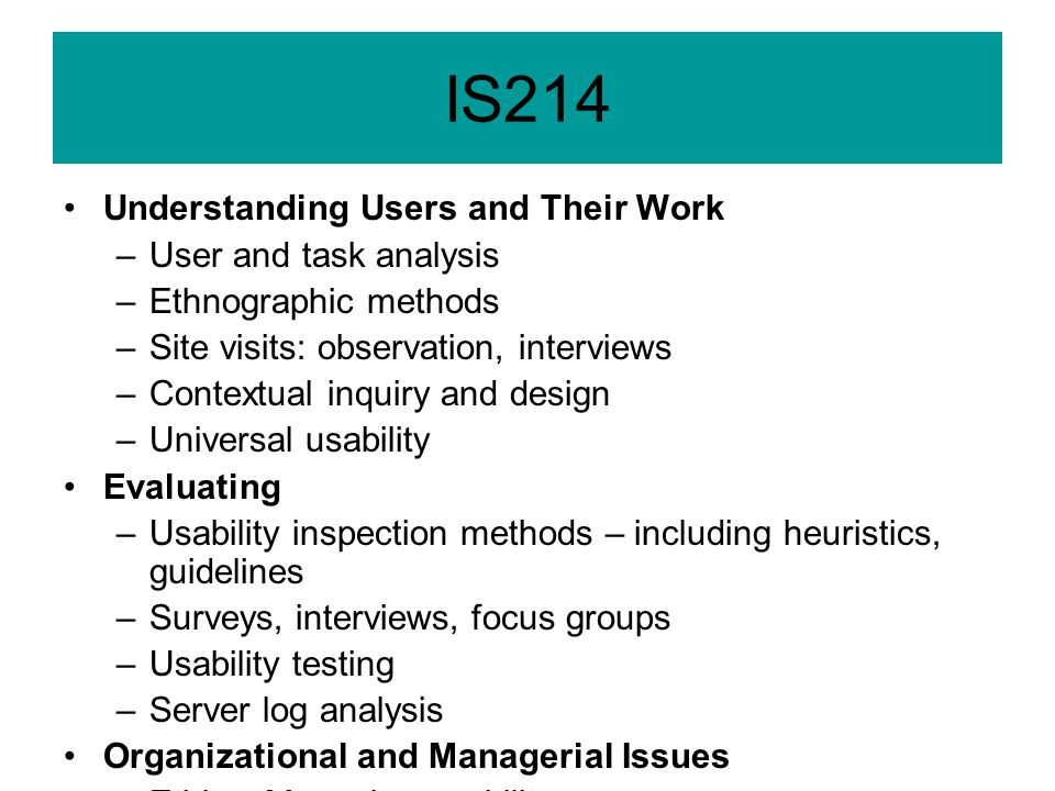 IS214 Understanding Users and Their Work –User and task analysis –Ethnographic methods –Site visits: observation, interviews –Contextual inquiry and design –Universal usability Evaluating –Usability inspection methods – including heuristics, guidelines –Surveys, interviews, focus groups –Usability testing –Server log analysis Organizational and Managerial Issues –Ethics; Managing usability