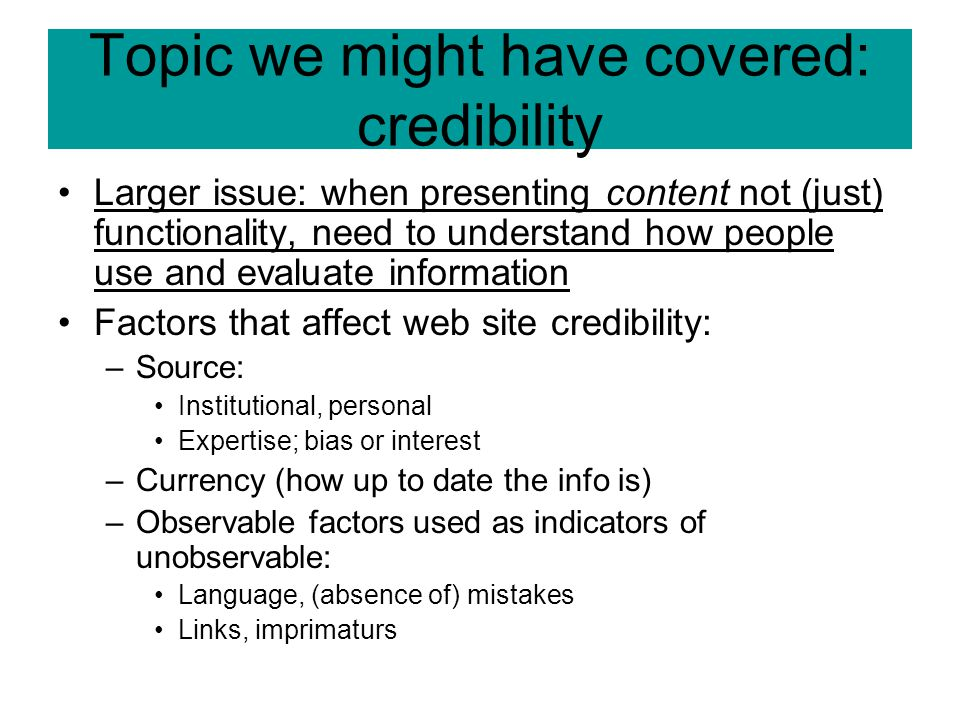 Topic we might have covered: credibility Larger issue: when presenting content not (just) functionality, need to understand how people use and evaluat