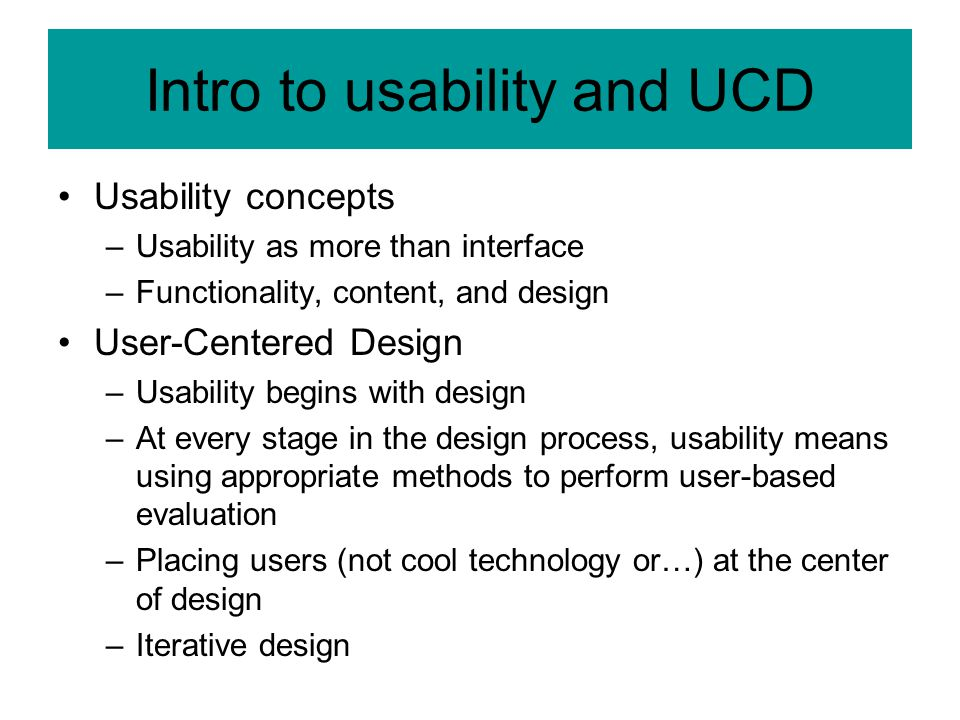 Intro to usability and UCD Usability concepts –Usability as more than interface –Functionality, content, and design User-Centered Design –Usability begins with design –At every stage in the design process, usability means using appropriate methods to perform user-based evaluation –Placing users (not cool technology or…) at the center of design –Iterative design